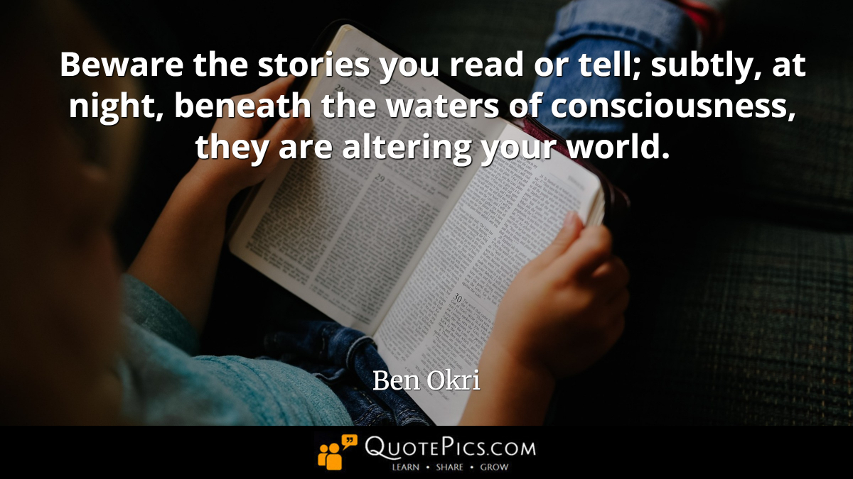 """Beware the stories you read or tell; subtly, at night, beneath the waters of consciousness, they are altering your world."" —Ben Okri [1200×675]"