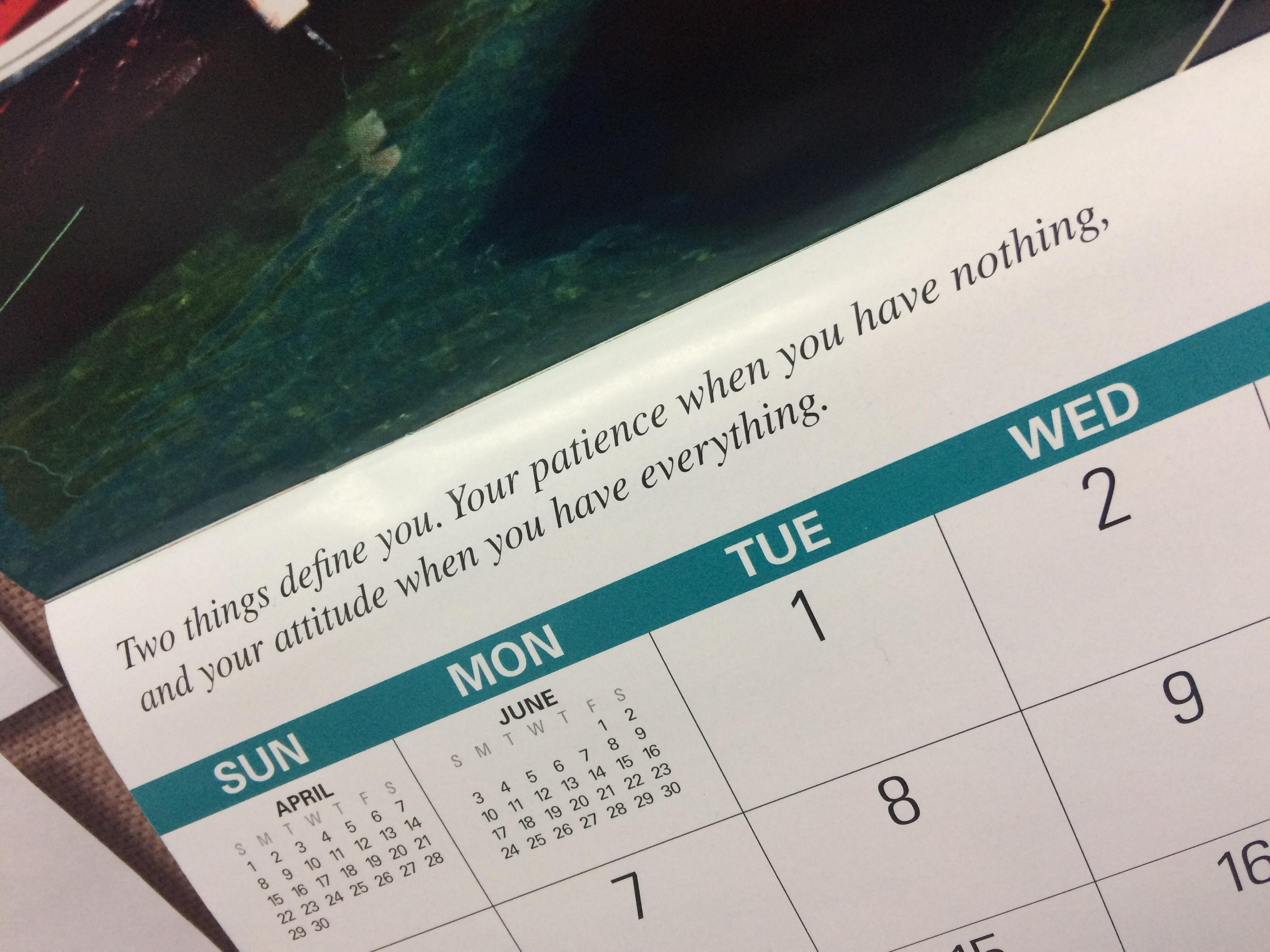 "This quote on my calendar. ""Two things define you. Your patience when you have nothing, and your attitude when you have everything"" – Imam Ali [3264 x 2448]"