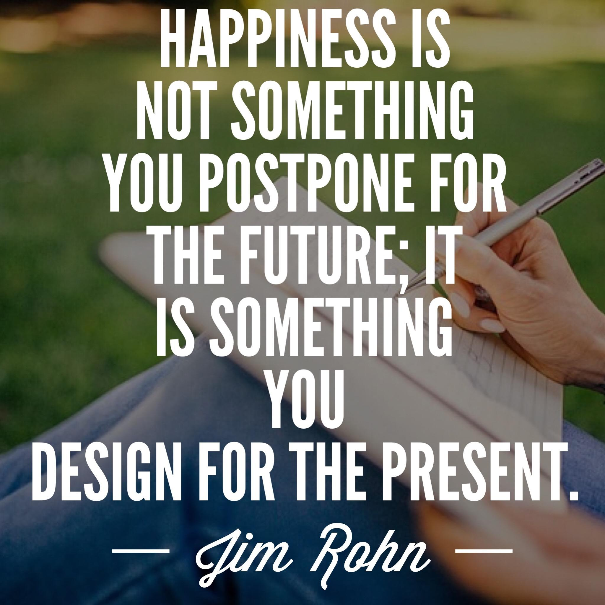 """Happiness is not something you postpone for the future; It is something you design for the present."" – Jim Rohn [2048 x 2048]"