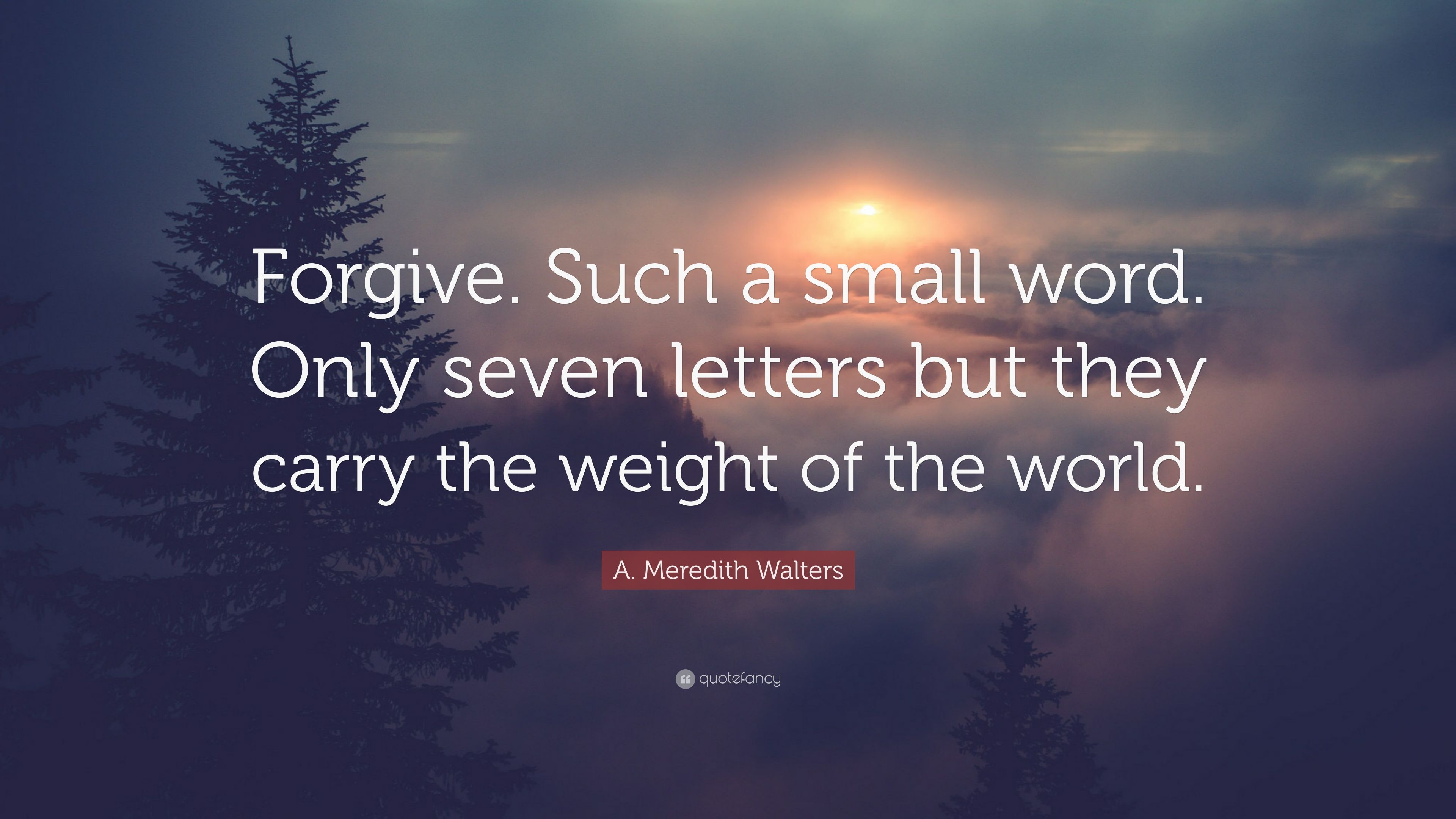Forgive. Such a small word. Only seven letters, but they carry the weight of the world – A. Meredith Walters [1200×675]