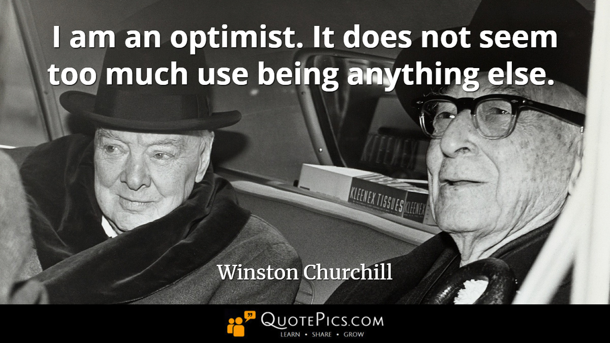"""I am an optimist. It does not seem too much use being anything else."" —Winston Churchill [1200×675]"