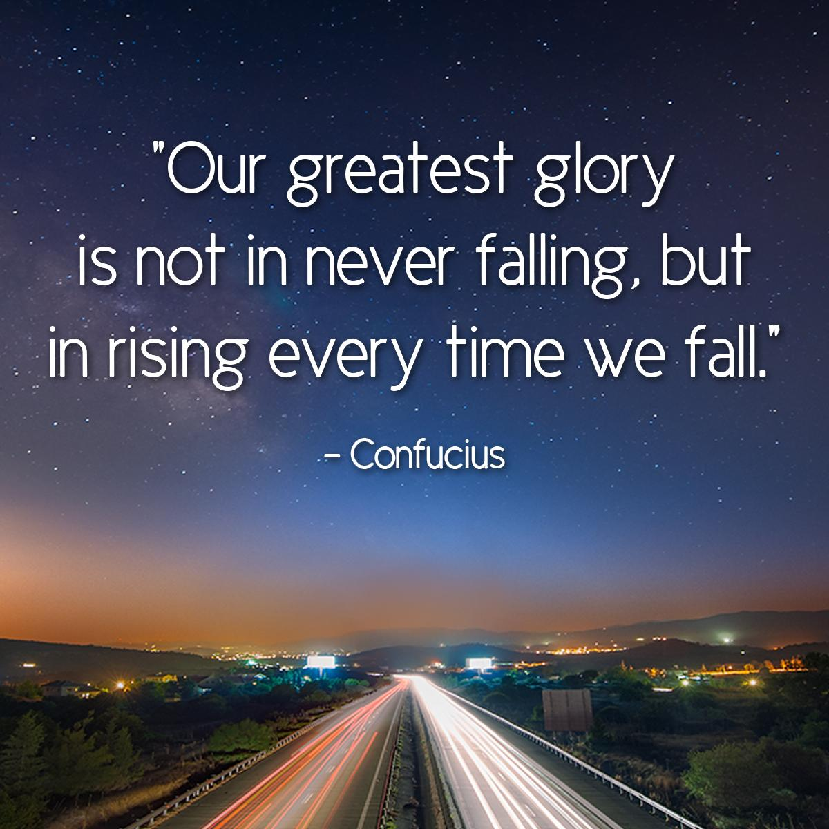 Our greatest glory is not in never falling, but in rising every time we fall. — Confucius. [1200×1200]