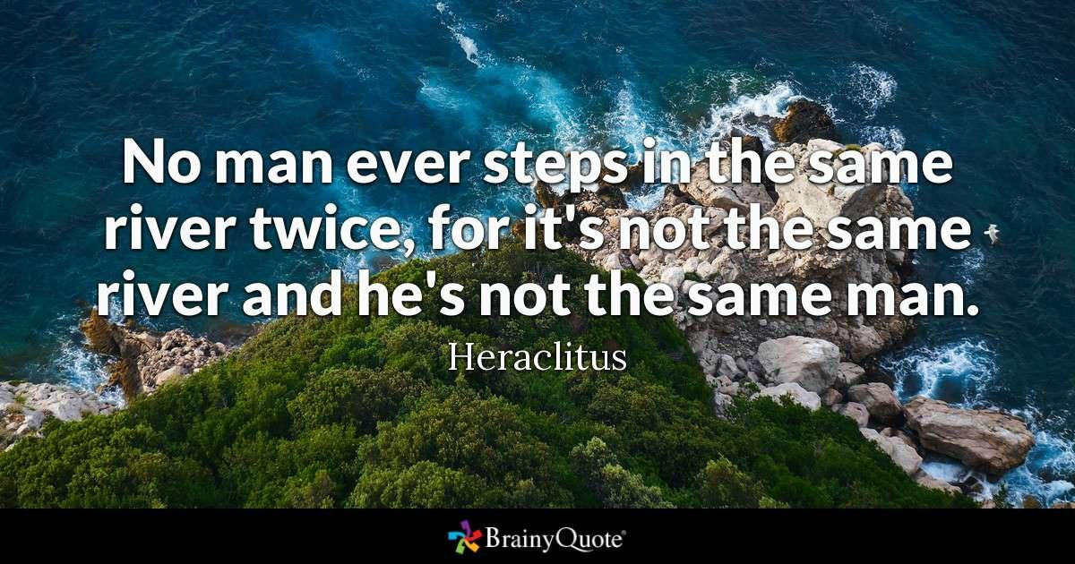 """No man ever steps in the same river twice, for it's not the same river and he's not the same man.""-Heraclitus [1200X630]"