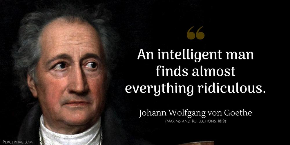 An intelligent man finds almost everything ridiculous. Johann Wolfgang von Goethe (MAXIMS AND REFLECTIONS. 1819) IPE RCEPTIVE COM V_____- https://inspirational.ly