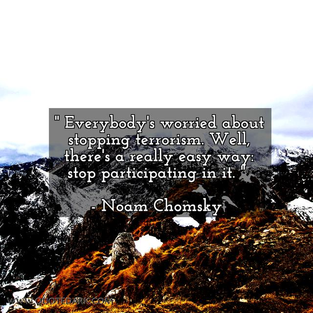 """Everybody's worried about stopping terrorism. Well, there's a really easy way: stop participating in it."" – Noam Chomsky [640*640] [OS] [OC]"