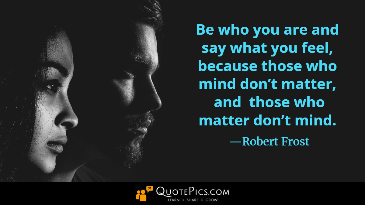 """Be who you are and say what you feel, because those who mind don't matter, and those who matter don't mind."" —Robert Frost [1200×675]"