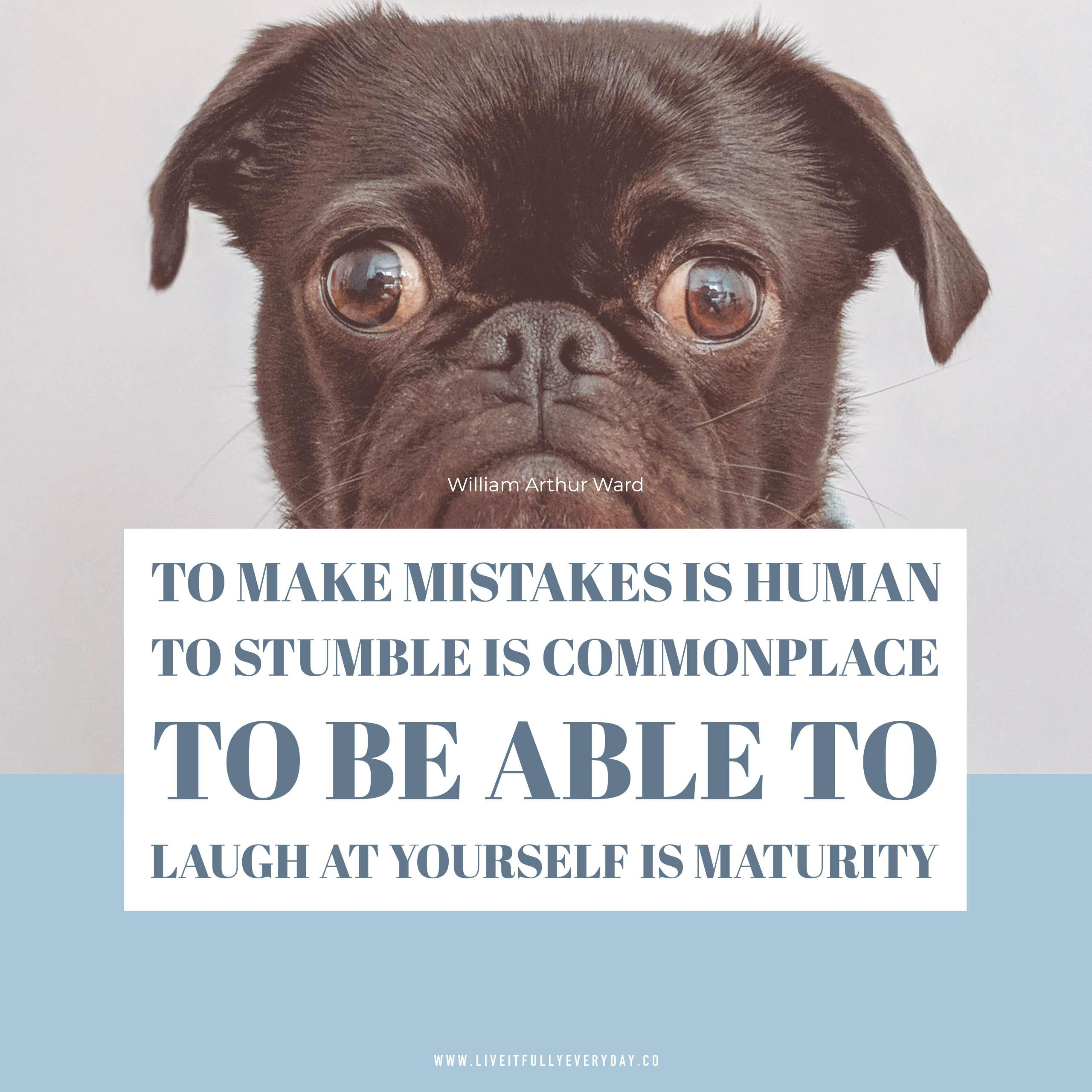 To make mistakes is human; to stumble is commonplace; to be able to laugh at yourself is maturity. – William Arthur Ward [OC][2560×2560]
