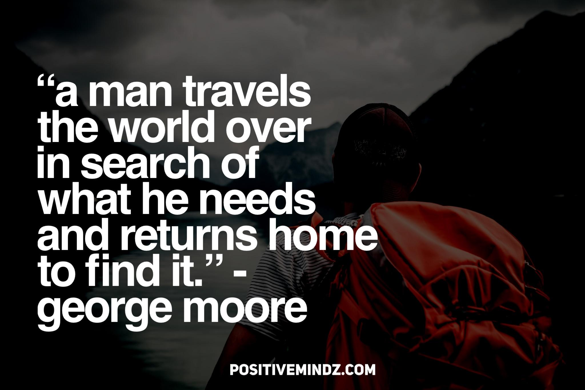 """A man travels the world over in search of what he needs and returns home to find it."" – George Moore [2048×1367]"