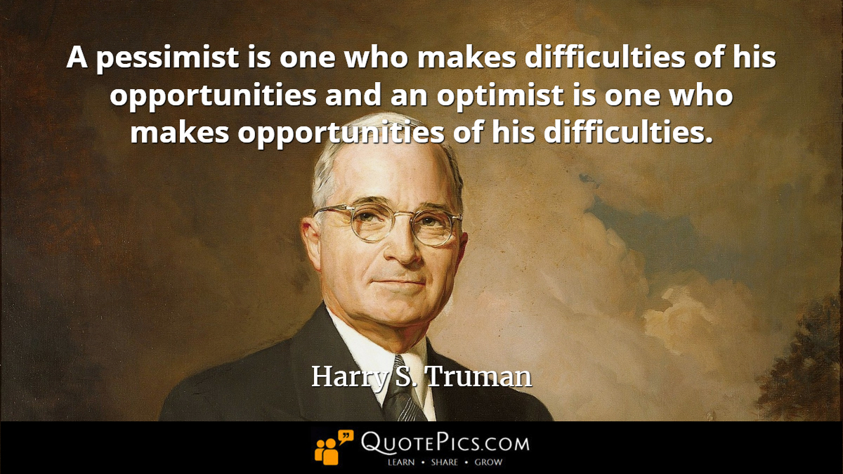 """A pessimist is one who makes difficulties of his opportunities and an optimist is one who makes opportunities of his difficulties."" —Harry S. Truman [1200×675]"