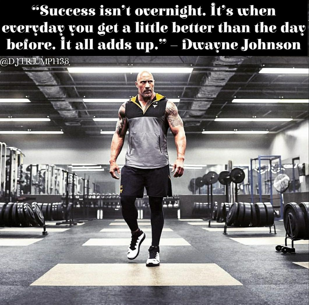 [Image] Success isn't overnight. It's when everyday you get a little better than the day before. It all adds up— Dwayne Johnson