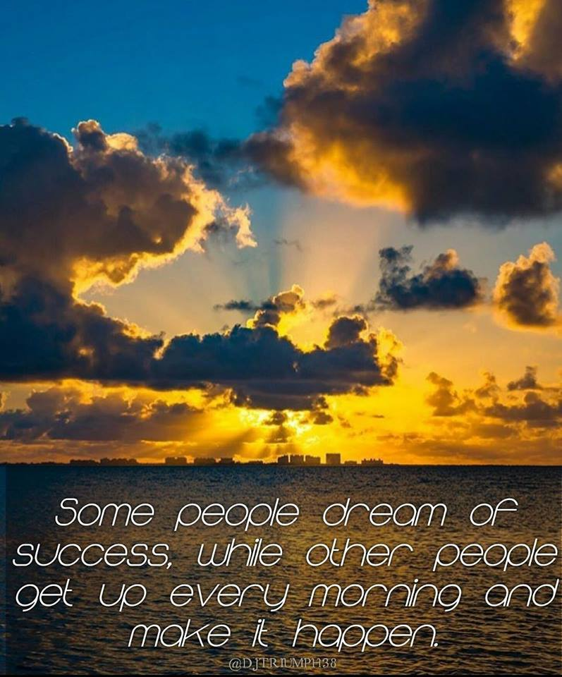 [Image]SOME PEOPLE DREAM OF SUCCESS, WHILE OTHER PEOPLE GET UP EVERY MORNING AND MAKE IT HAPPEN.