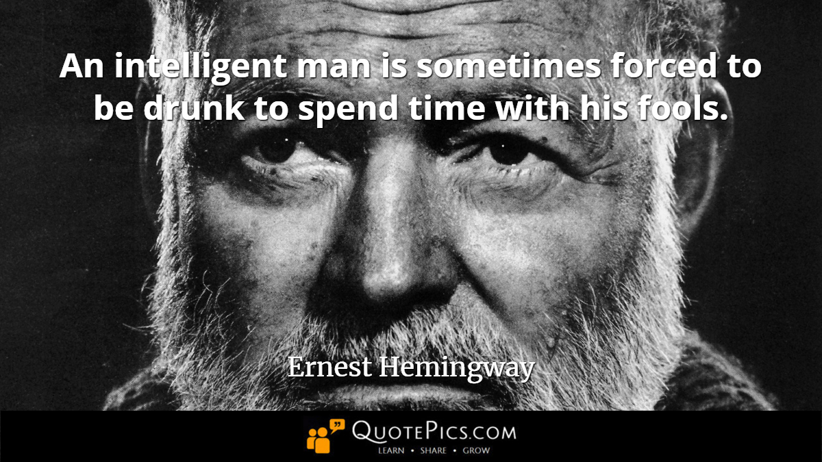 """An intelligent man is sometimes forced to be drunk to spend time with his fools."" —Ernest Hemingway [1200×675]"