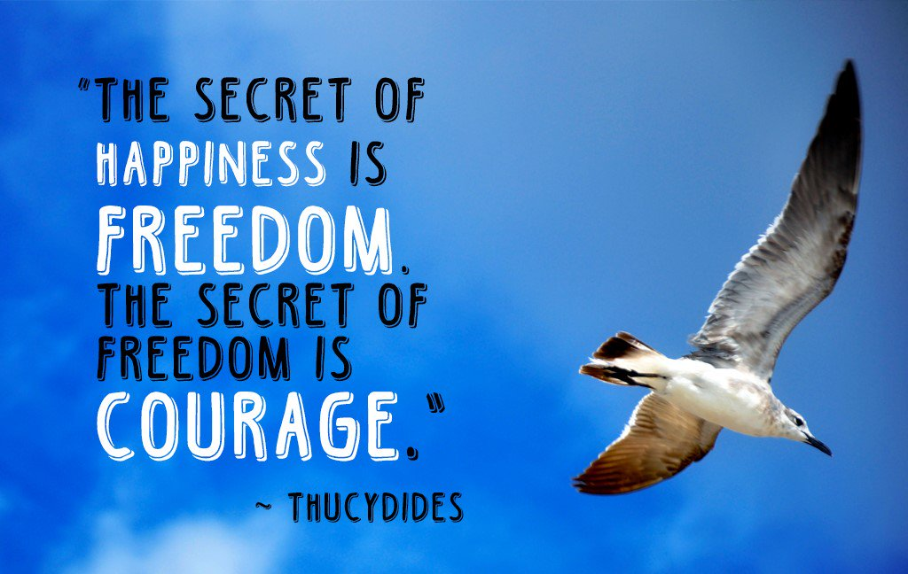"[Image]""The Secret Of Happiness Is Freedom. The Secret Of Freedom is Courage."" – Thucydides"