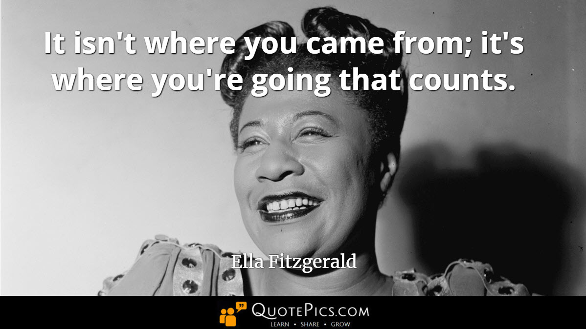 """It isn't where you came from; it's where you're going that counts."" —Ella Fitzgerald [1200×675]"