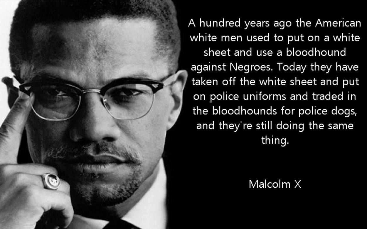 A hundred years ago the American white men used to put on a white sheet and use a bloodhound against Negroes. Today they have taken off the white sheet and put on police uniforms and traded in the bloodhounds for police dogs, and they're still doing the same thing. Malcolm X [1250 x 781]