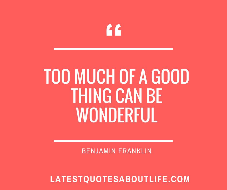 Too Much Of a Good Thing Can Be Wonderful – Benjamin Frankin [940×788]