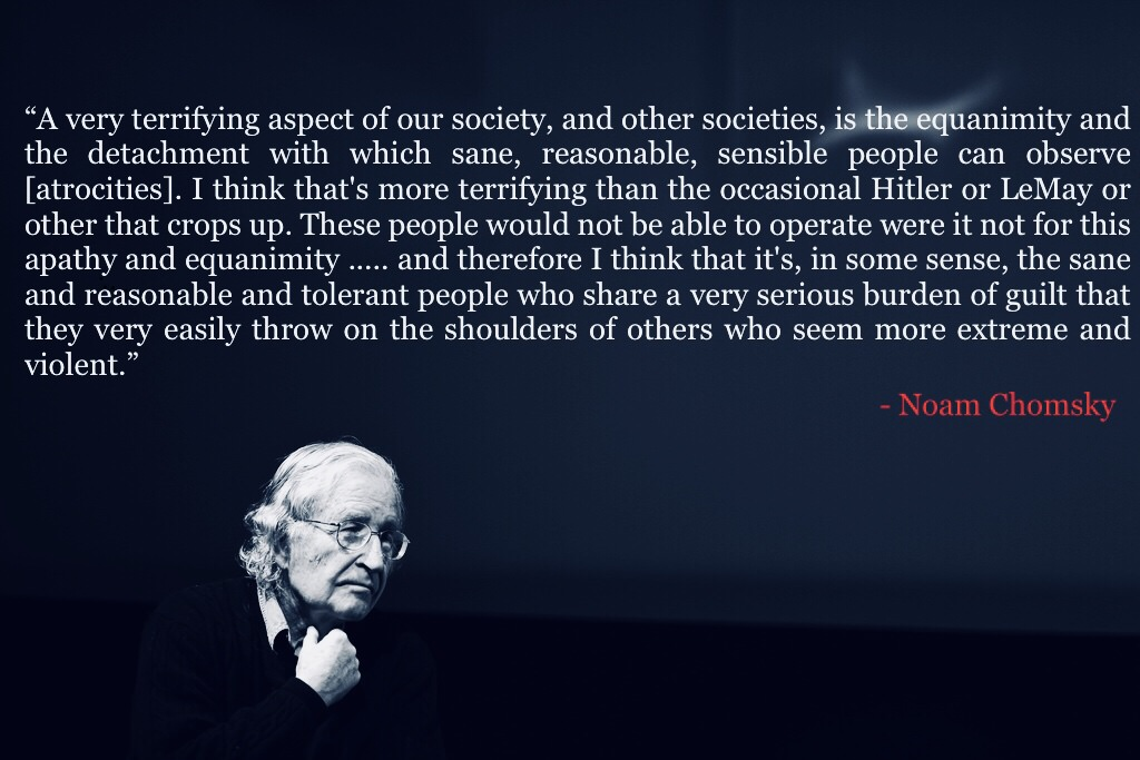 """A very terrifying aspect of our society, and other societies, is the equanimity and the detachment with which sane, reasonable, sensible people can observe atrocities"" – Noam Chomsky, [1024 × 683]"