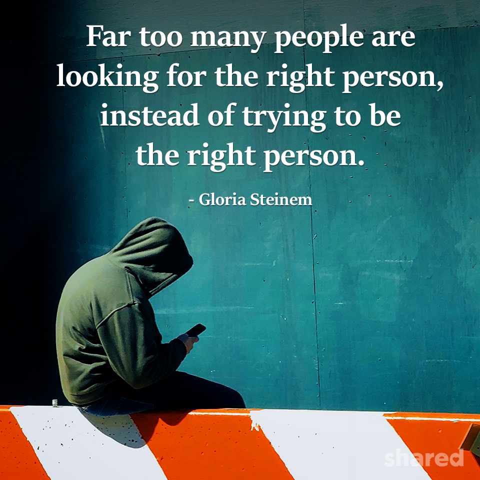 """Far too many people are looking for the right person instead of trying to be the right person."" -Gloria Steinem [500×700]"