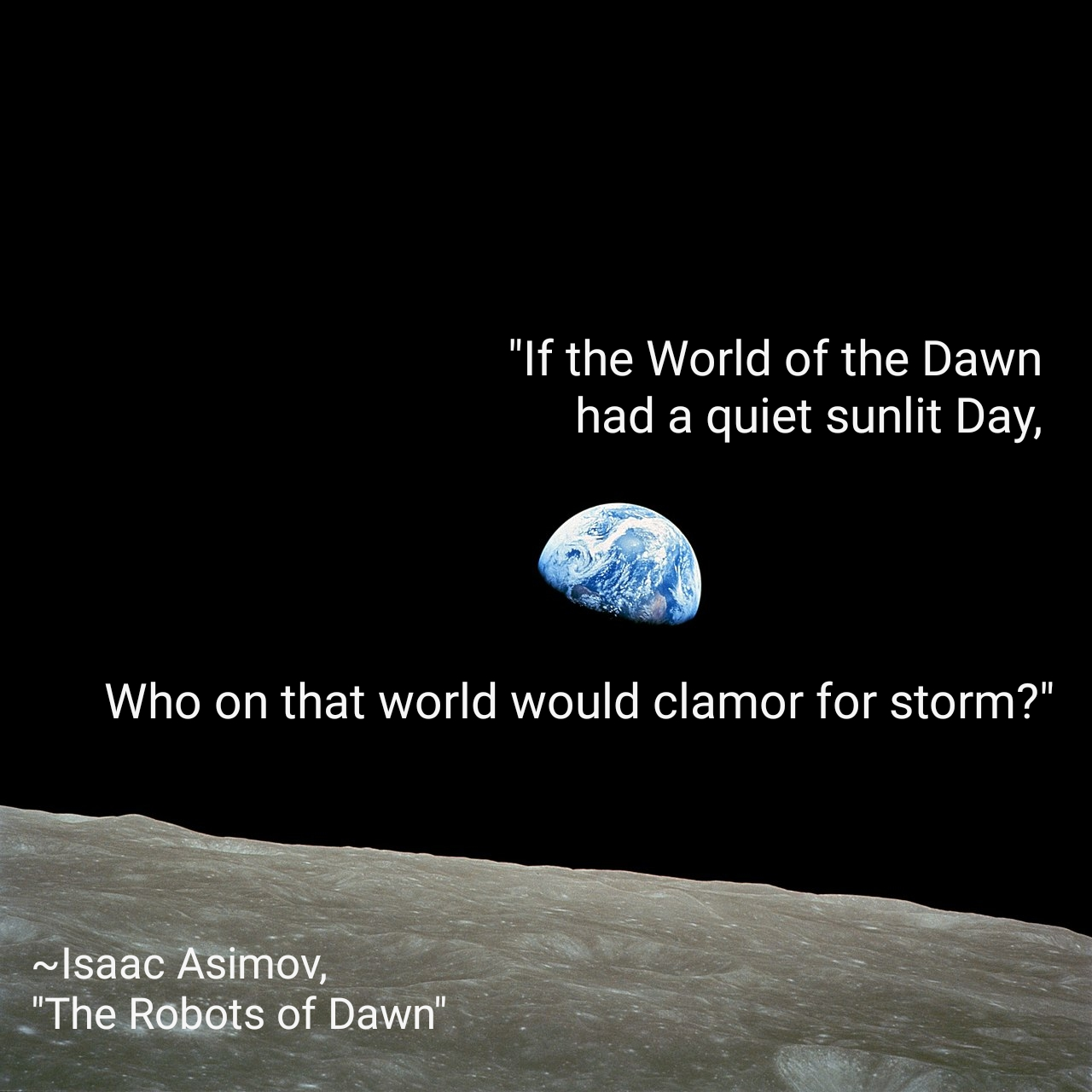 """If the World of the Dawn had a quiet sunlit Day, who on that world would clamor for storm?"" ~Isaac Asimov, ""The Robots of Dawn"" [1280×1280]"