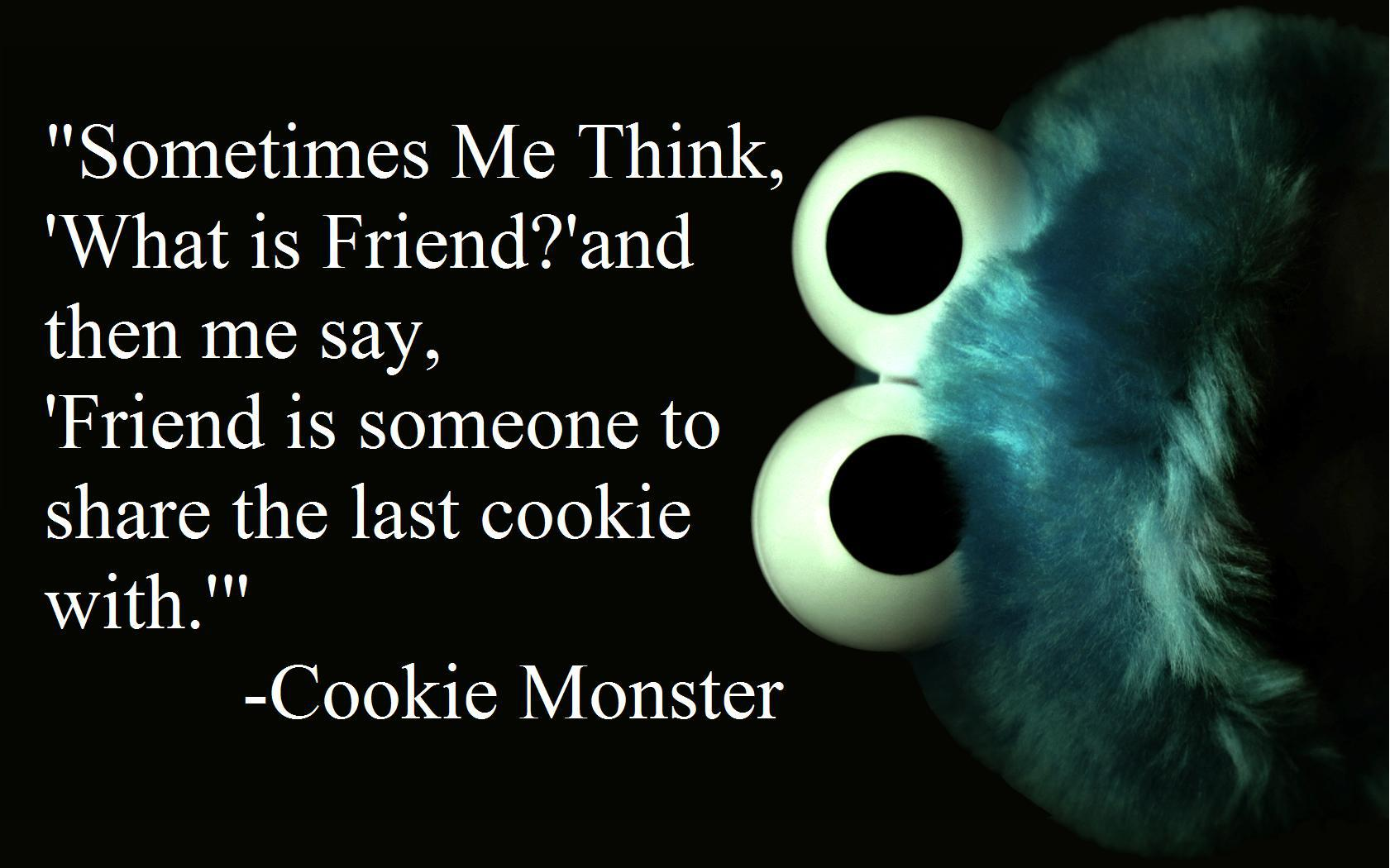 """Sometimes me think, 'What is friend?' and then me say, 'Friend is someone to share the last cookie with.'"" – Cookie Monster [1681 x 1050]"