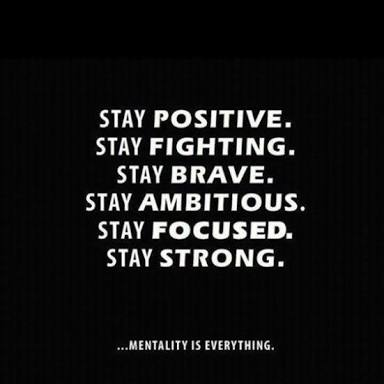 STAY POSITIVE. STAY FIGHTING. STAY BRAVE. STAY AMBITIOUS. STAY FOCUSED. STAY STRONG. ...MENTAlI'IY IS EVERYTHING. https://inspirational.ly