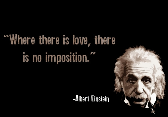 """ Where there is love, the is no imposition"" – Albert Einstein [ 590 X 411]"
