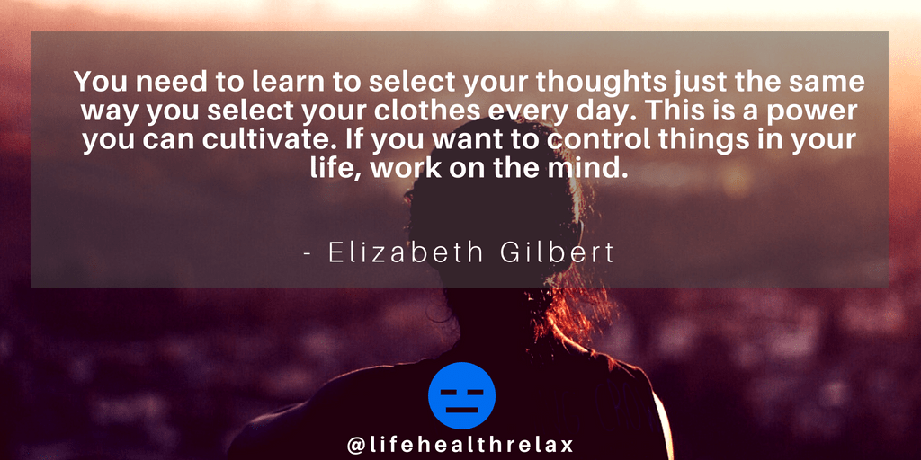[Image] You need to learn to select your thoughts just the same way you select your clothes every day. This is a power you can cultivate. If you want to control things in your life, work on the mind. – Elizabeth Gilbert