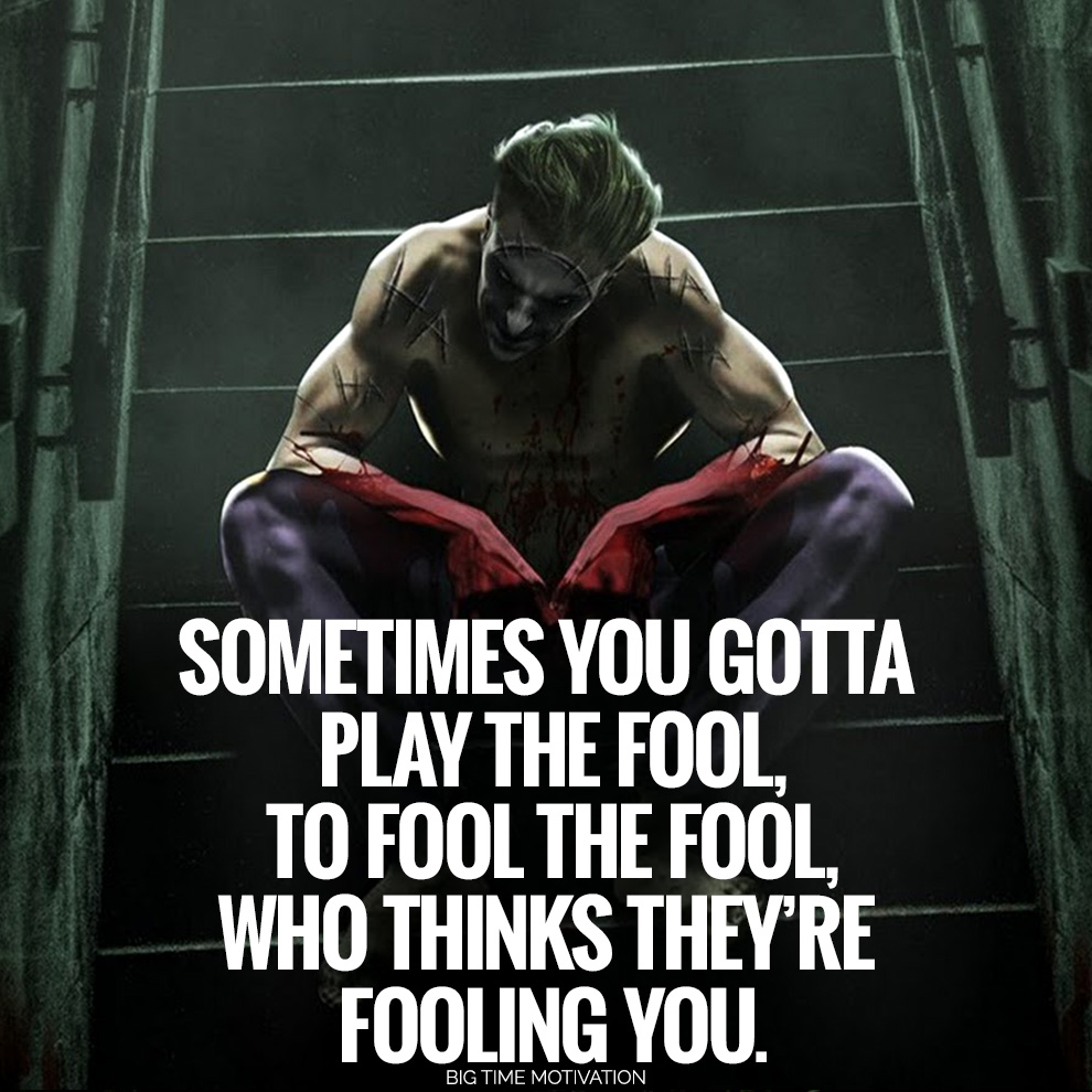 fik/'A SOMETIMES YOU GOTTA PLAY THE FOOL TO FOOL THE FOOL WHO THINKS THEY'RE EOOlINO YOU. IIIIIIIIIIIIIIIII https://inspirational.ly