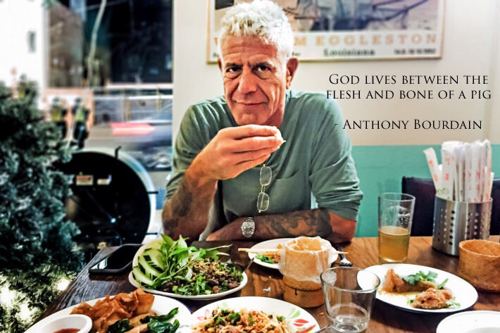 God lives between the flesh and bone of a pig. – Anthony Bourdain [OC] [710 x 473]