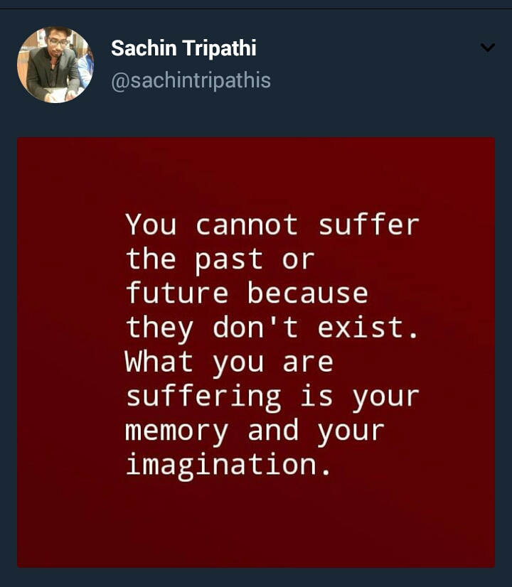 [Image] You cannot suffer the past or future because they don't exist. What you are suffering is your memory and your imagination.