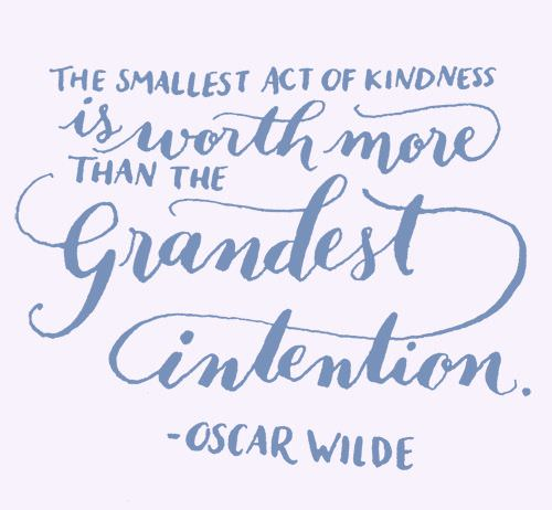 """The smallest act of kindness is worth more than the grandest intention."" -oscar wilde (500×462)"
