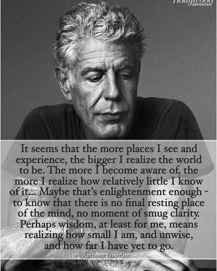 """… The more places I see and experience, the bigger I realize the world to be… the more I realize how relatively little I know about it… that's enlightening enough – to know that there is no final resting place of the mind, no moment of smug clarity… "" – Anthony Bourdain [720 x 897]"