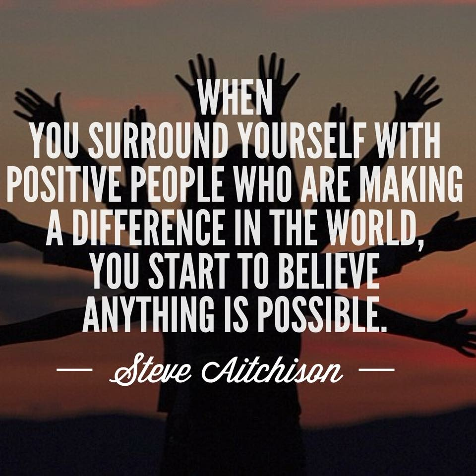 """When you surround yourself with positive people who are making a difference in the world, you start to believe anything is possible"" – Steve Aitchison [960 x 960]"