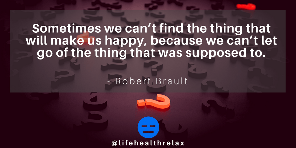[Image] Sometimes we can't find the thing that will make us happy, because we can't let go of the thing that was supposed to. – Robert Brault