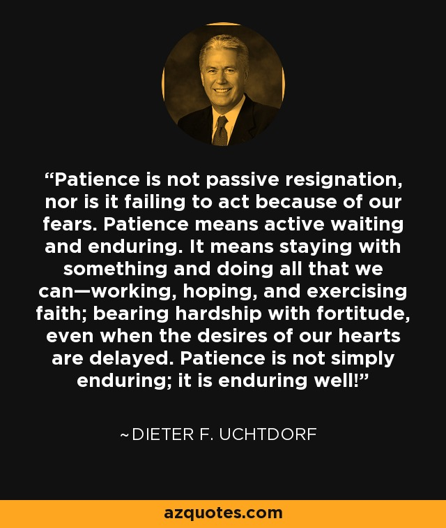"""Patience is not passive resignation, nor is it failing to act because of our fears. Patience means active waiting and enduring….."" ― Dieter F. Uchtdorf [640×756]"