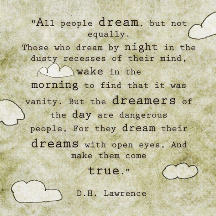 """All people dream, but not equally. Those who dream by night in the dusty recesses of their mind wake in the morning to find that it was vanity, but the dreamers of the day are dangerous people, for they dream their dreams with open eyes, and make them come true."" – D. H. Lawrence [690 x 690]"