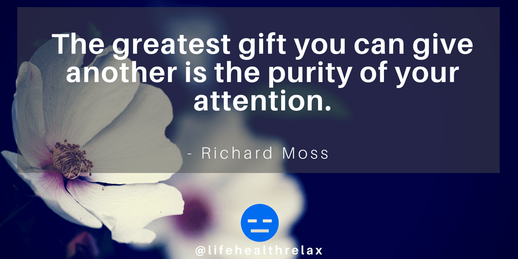 [Image] The greatest gift you can give another is the purity of your attention. – Richard Moss