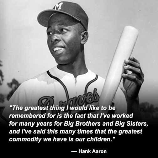 """The greatest thing I would like to be remembered for is the fact that I've worked for many years for Big Brothers and Big Sisters, and I've said this many times that the greatest commodity we have is our children."" – Hank Aaron [504×504]"