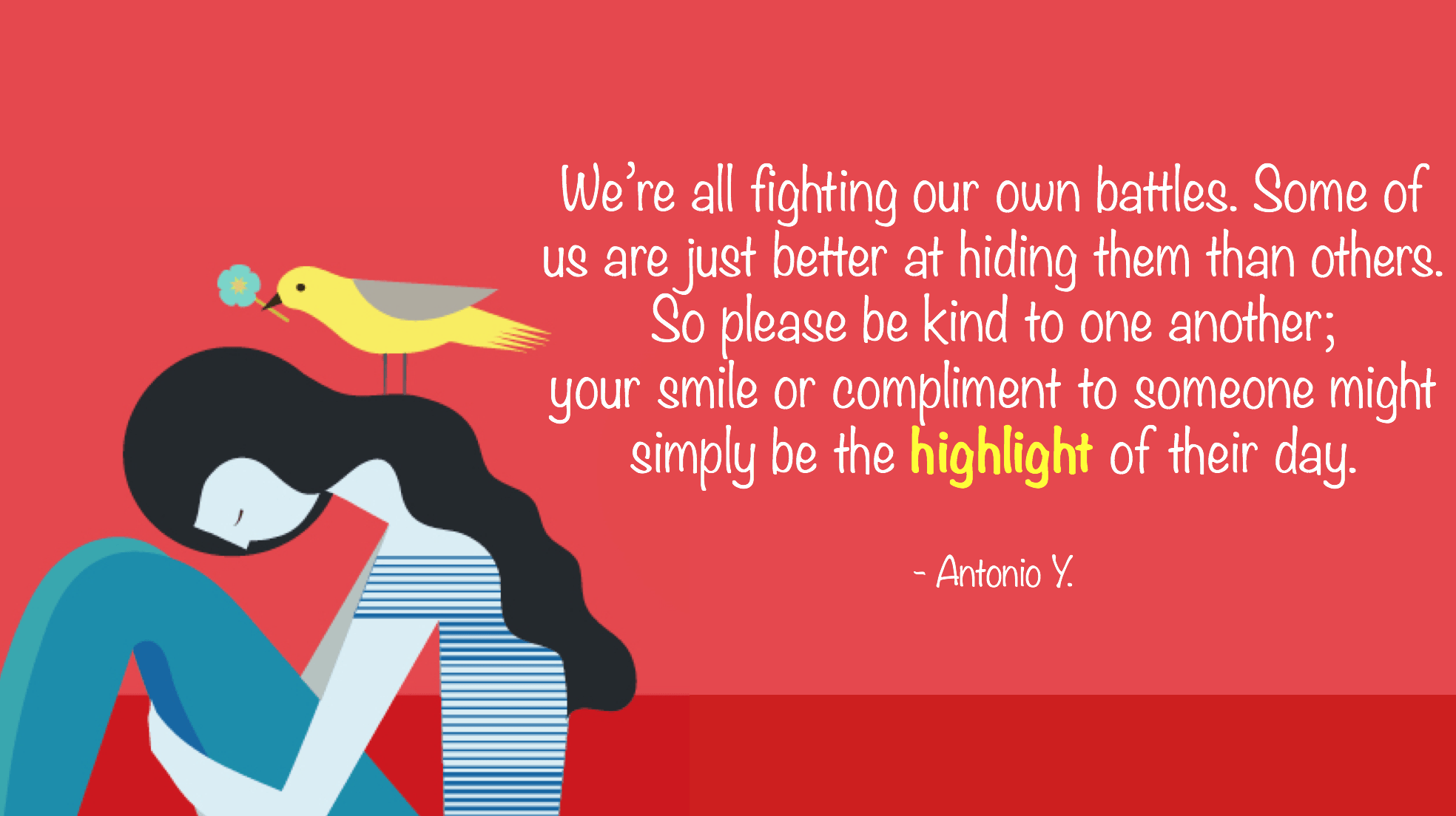 """…So please be kind to one another; your smile or compliment to someone might simply be the highlight of their day."" – Antonio Y. [1968 × 1104]"