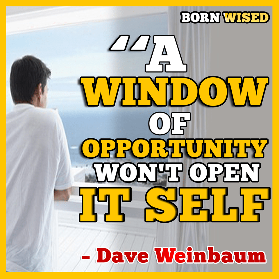 A Window of Opportunity won't open itself. – Dave Weinbaum [960×960][OC]