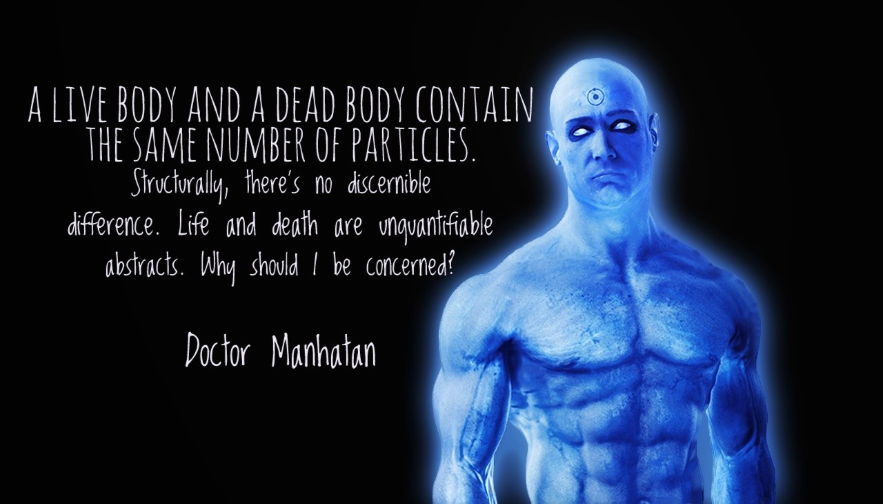 """A live body and a dead body contain the same number of particles. Structurally, there's no discernible difference. Life and death are unquantifiable abstracts. Why should I be concerned"" – Doctor Manhatan [1280×730]"