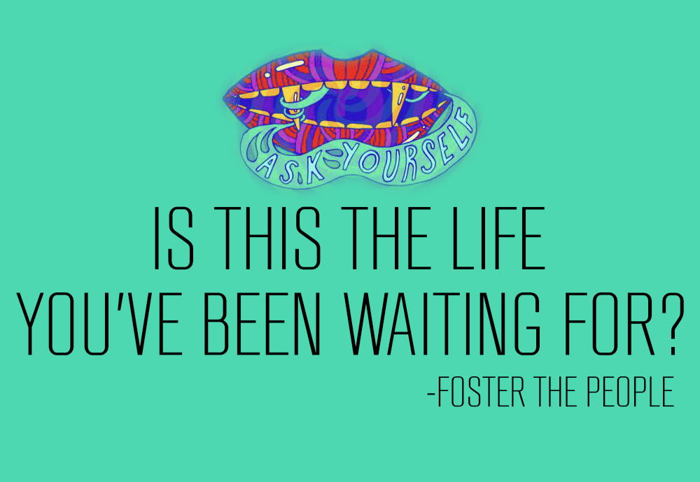 Is this the life you've been waiting for? -Foster The People [1000×689] [OC]