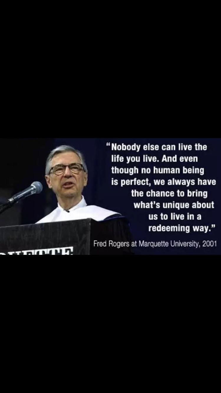 """Nobody else can live the life you live. And even though no human being is perfect, we always have the chance to bring what's unique about us to live in a redeeming way."" – Fred Rogers at Marquette University, 2001"