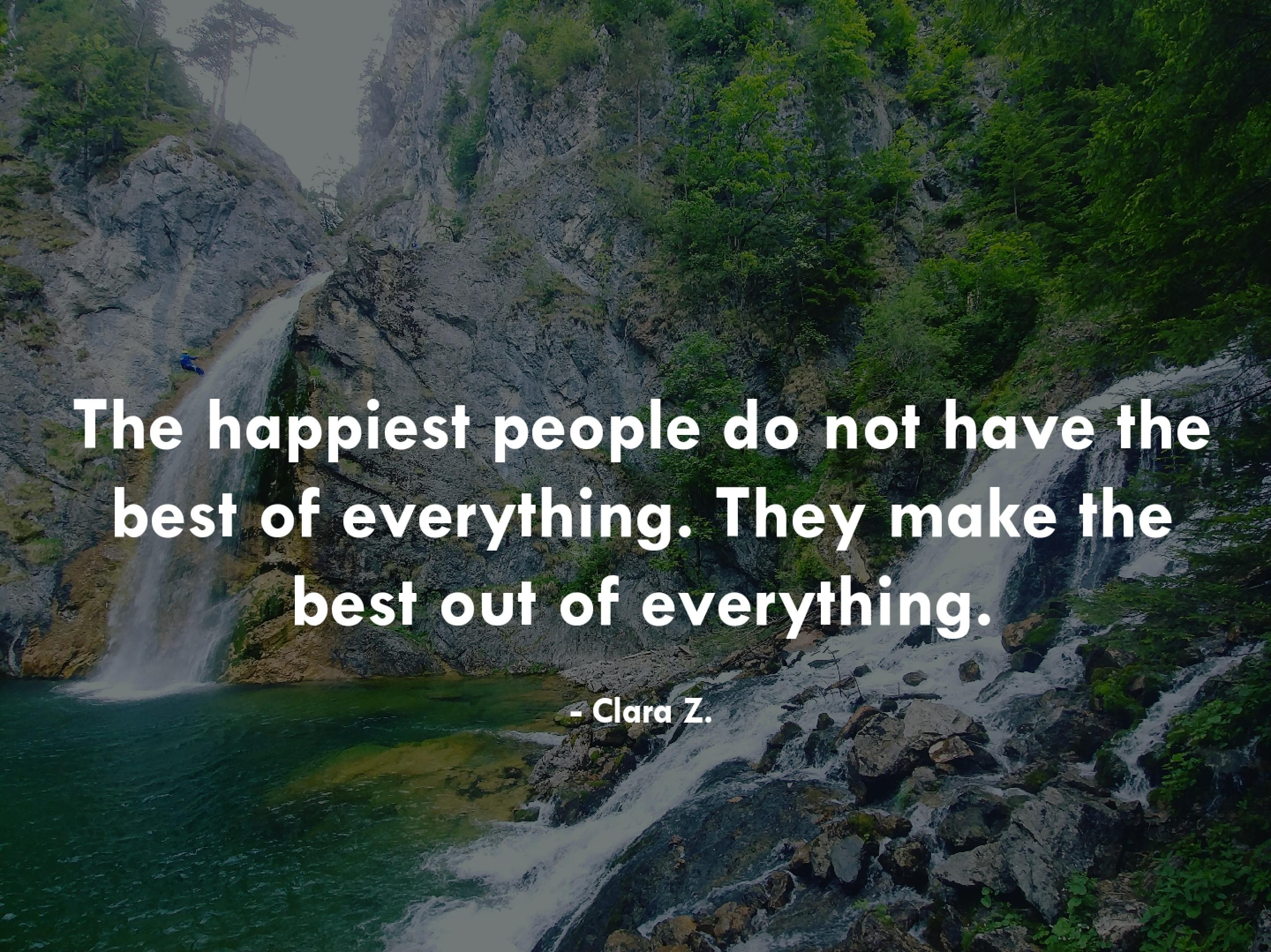 """The happiest people do not have the best of everything. They make the best out of everything"" ~Clara Z. [4160×3120]"