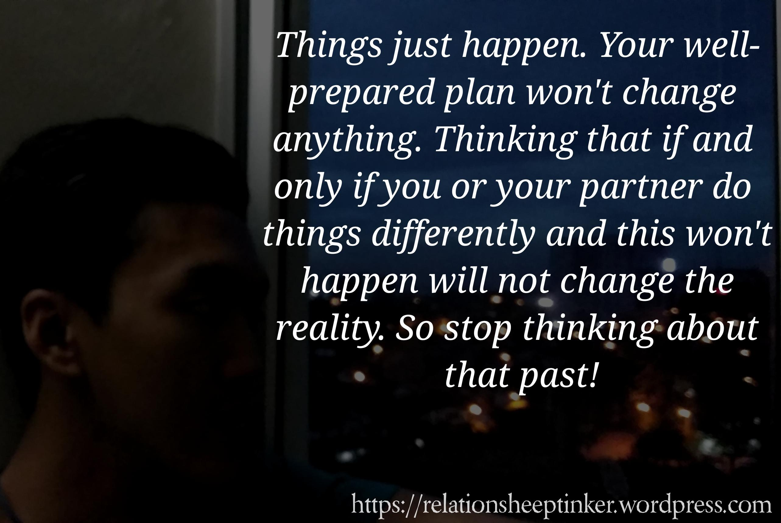 Things just happen. Your well- prepared plan won't change anything. Thinking that if and only if you or your partner do things difi'erently and this won't happen will not change the reality. So stop thinking about that past! https://relationsheeptinker.wordpress.com https://inspirational.ly