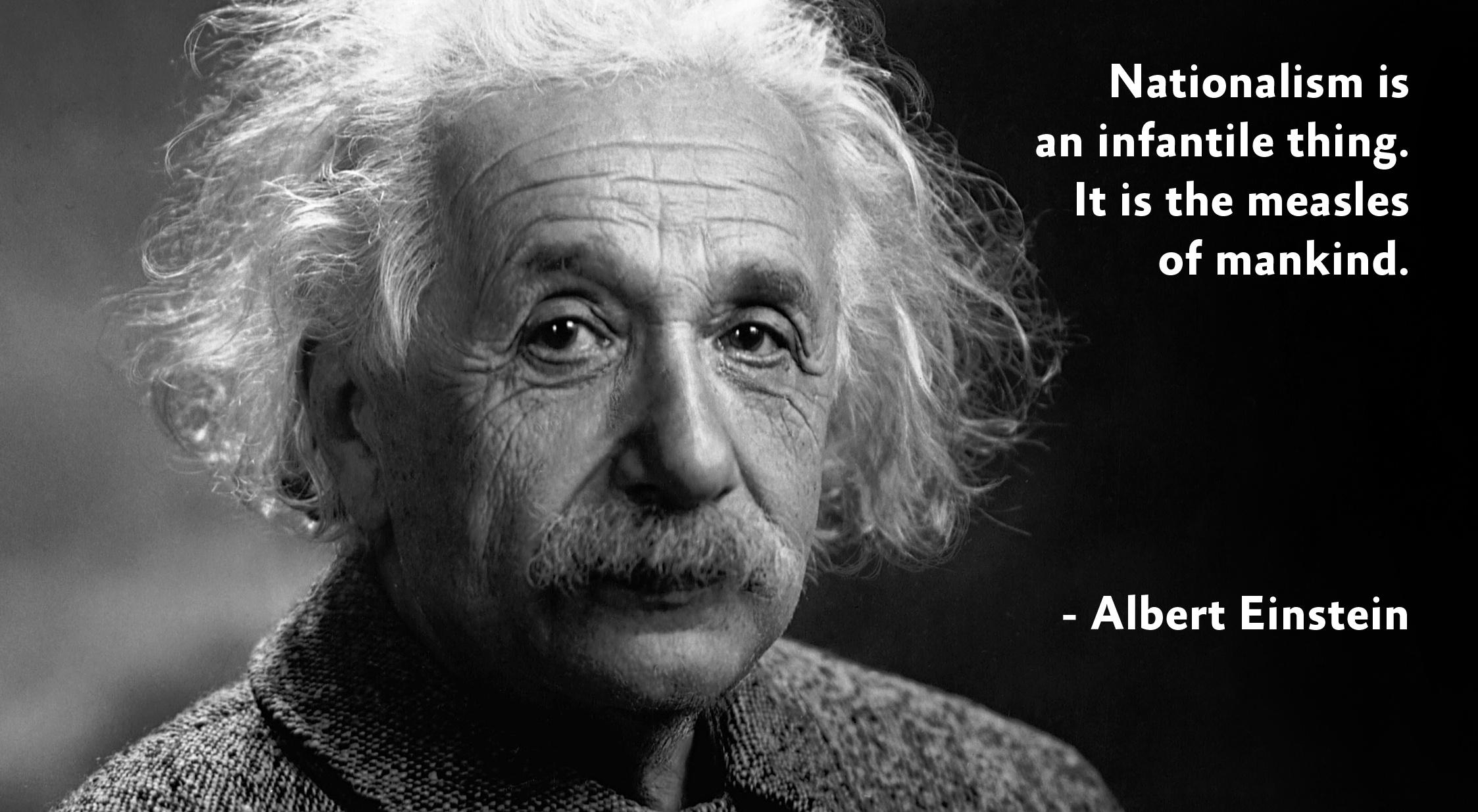 """Nationalism is an infantile thing. It is the measles of mankind."" – Albert Einstein [2247 × 1236]"