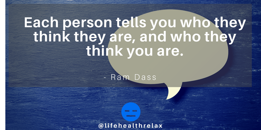 [Image] Each person tells you who they think they are, and who they think you are. – Ram Dass