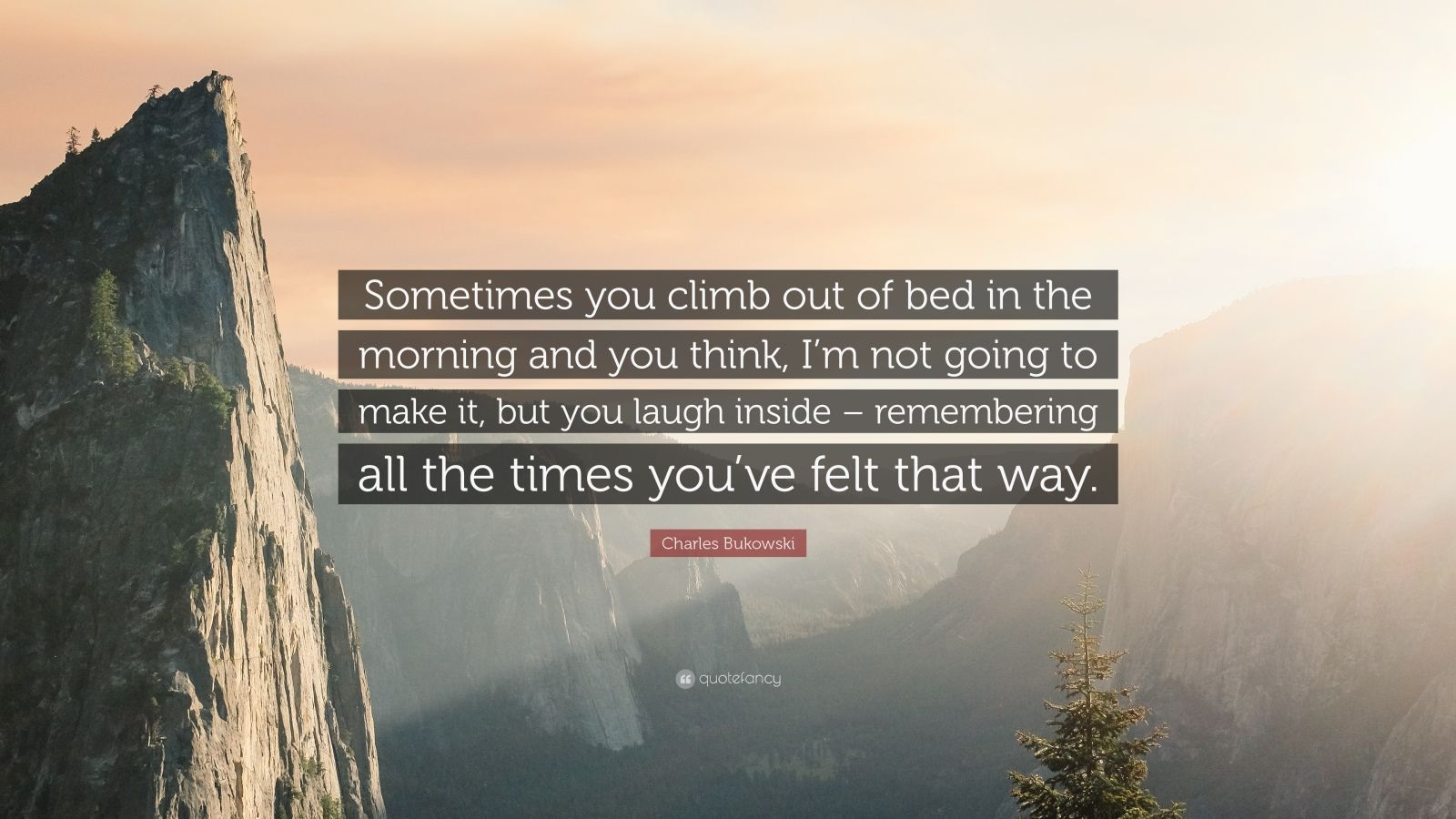 """Sometimes you climb out of bed in the morning and you think, I'm not going to make it, but you laugh inside – remembering all the times you've felt that way."" – Charles Bukowski [1600×900]"