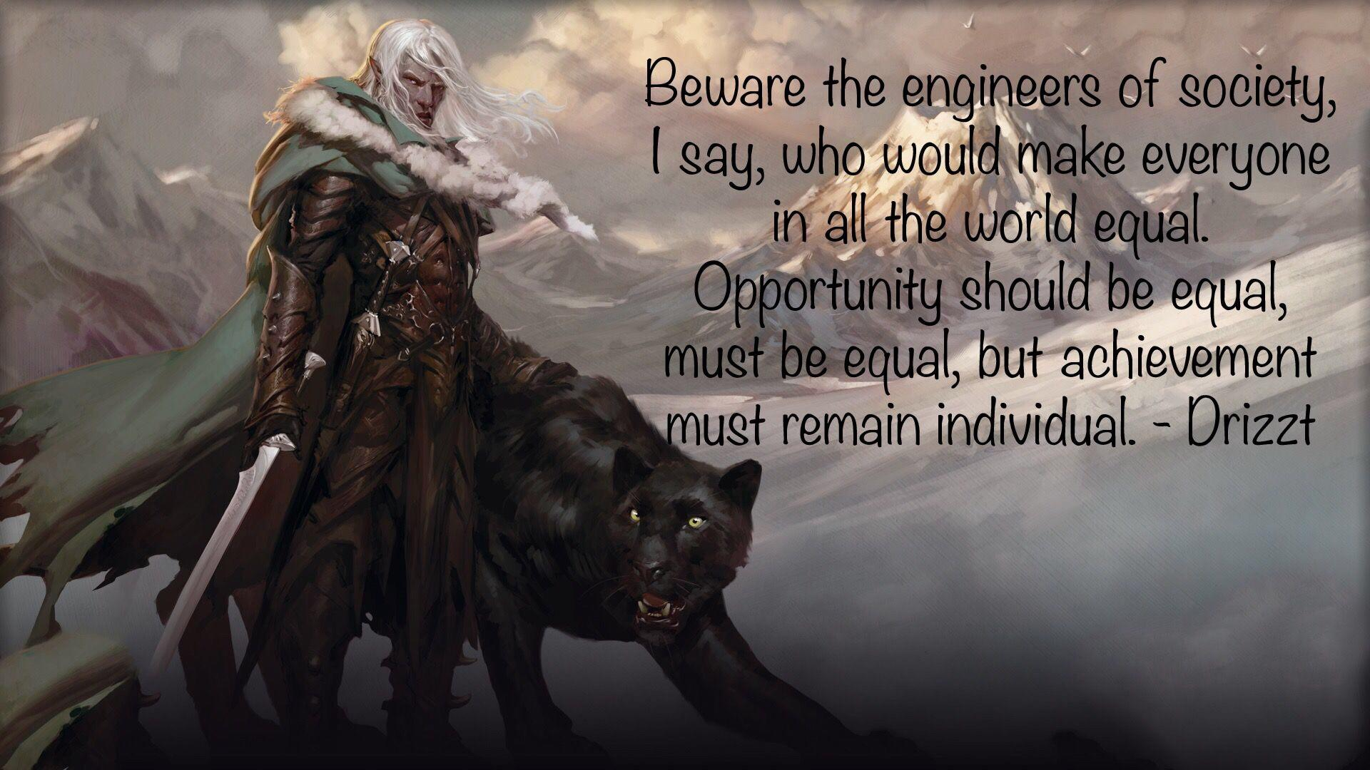 """Beware the engineers of society, I say, who would make everyone in all the world equal. Opportunity should be equal, must be equal, but achievement must remain individual."" – Drizzt Do'Urden [1920 x 1080][OC]"