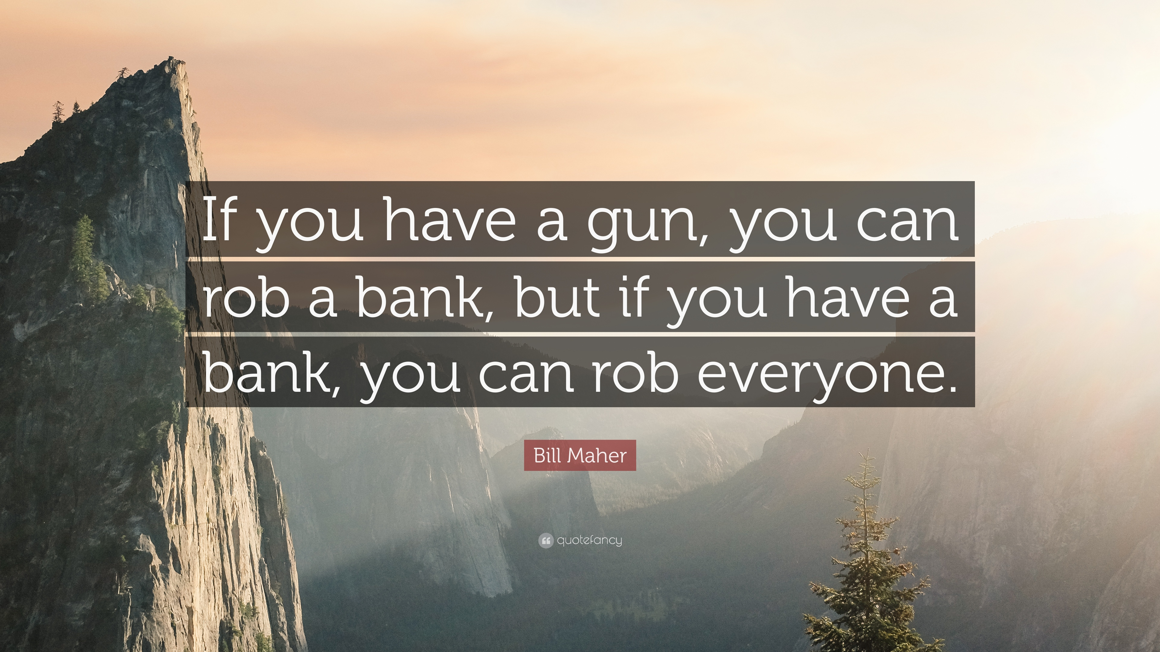 """If you have a gun, you can rob a bank, but if you have a bank, you can rob everyone"" – Bill Maher [3840×2160]"
